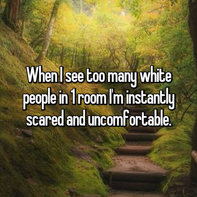 When I see too many white people in 1 room I'm instantly scared and uncomfortable.