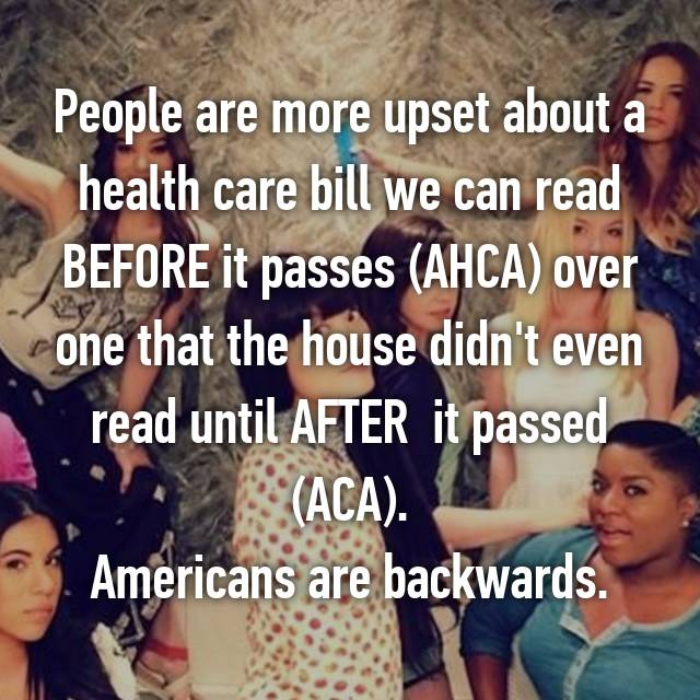 People are more upset about a health care bill we can read BEFORE it passes (AHCA) over one that the house didn't even read until AFTER  it passed (ACA). Americans are backwards.