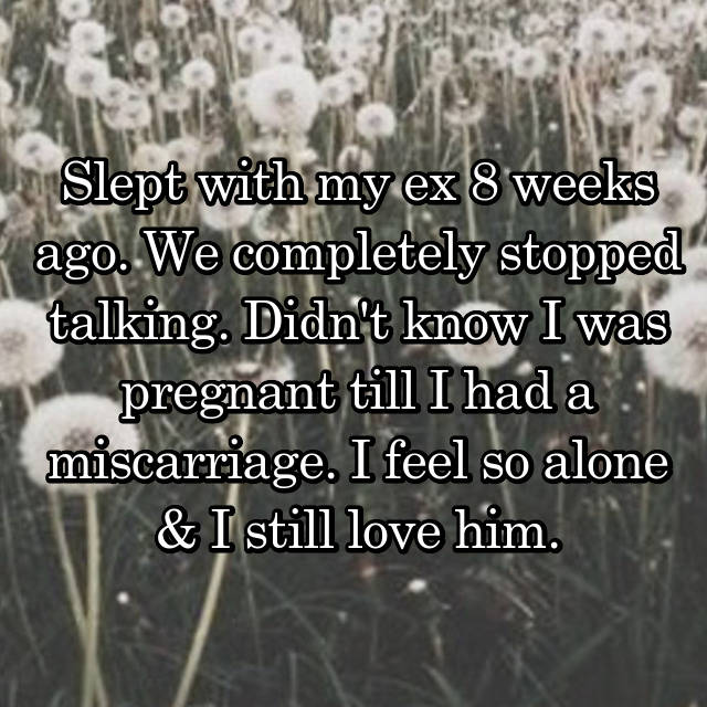 Slept with my ex 8 weeks ago. We completely stopped talking. Didn't know I was pregnant till I had a miscarriage. I feel so alone & I still love him.💔💔