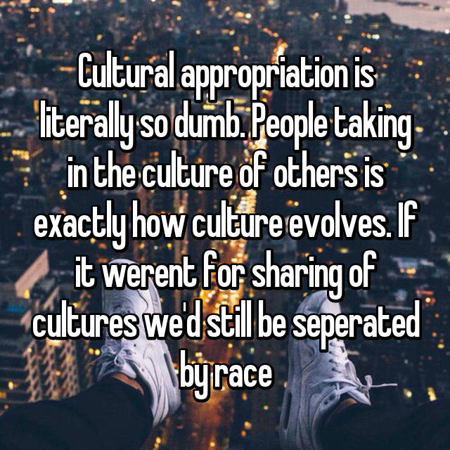 Cultural appropriation is literally so dumb. People taking in the culture of others is exactly how culture evolves. If it werent for sharing of cultures we'd still be seperated by race