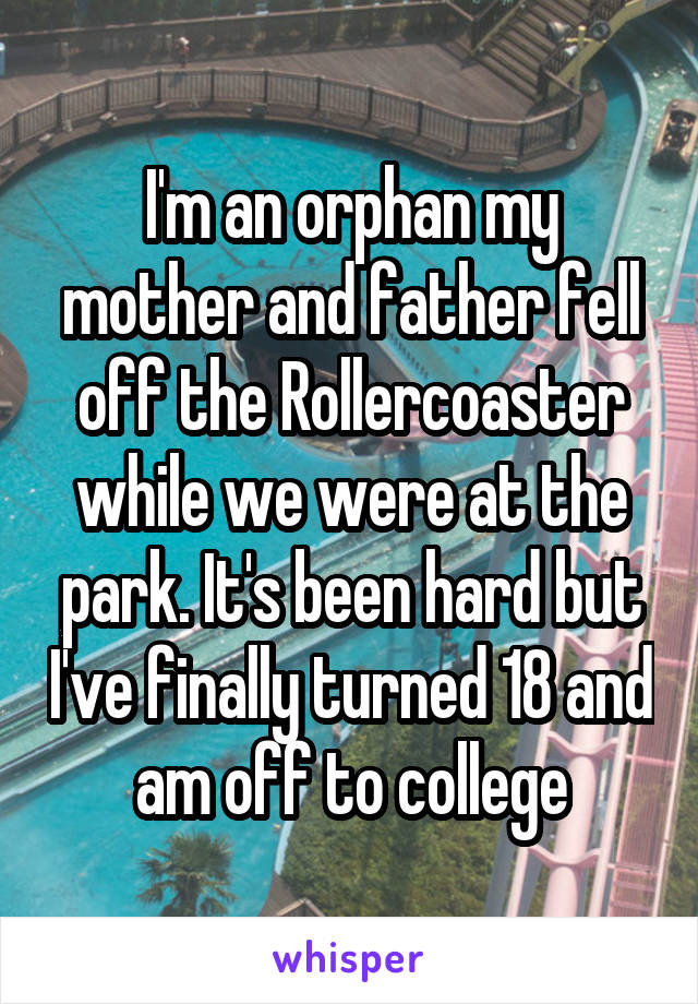 I'm an orphan my mother and father fell off the Rollercoaster while we were at the park. It's been hard but I've finally turned 18 and am off to college