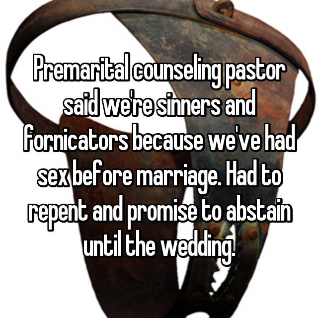 Premarital counseling pastor said we're sinners and fornicators because we've had sex before marriage. Had to repent and promise to abstain until the wedding.