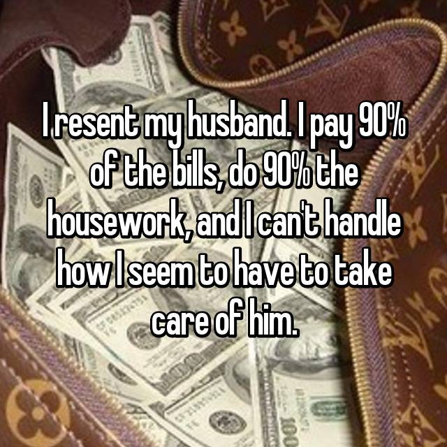 I resent my husband. I pay 90% of the bills, do 90% the housework, and I can't handle how I seem to have to take care of him.