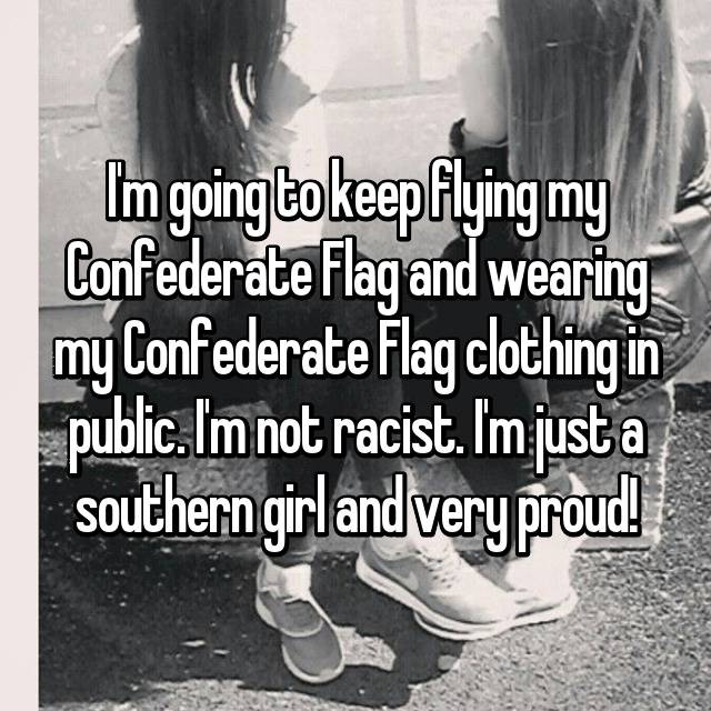 I'm going to keep flying my Confederate Flag and wearing my Confederate Flag clothing in public. I'm not racist. I'm just a southern girl and very proud!