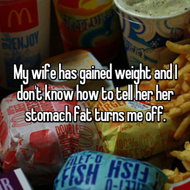 My wife has gained weight and I don't know how to tell her her stomach fat turns me off.