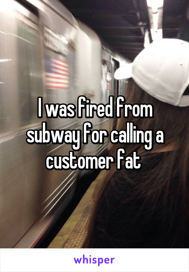 I was fired from subway for calling a customer fat