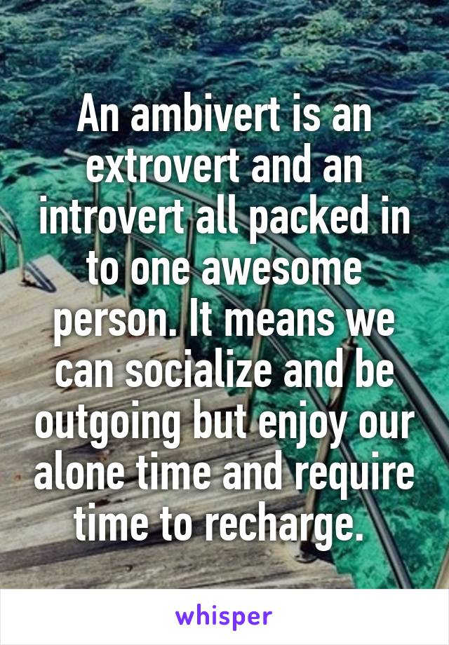 An ambivert is an extrovert and an introvert all packed in to one awesome person. It means we can socialize and be outgoing but enjoy our alone time and require time to recharge.