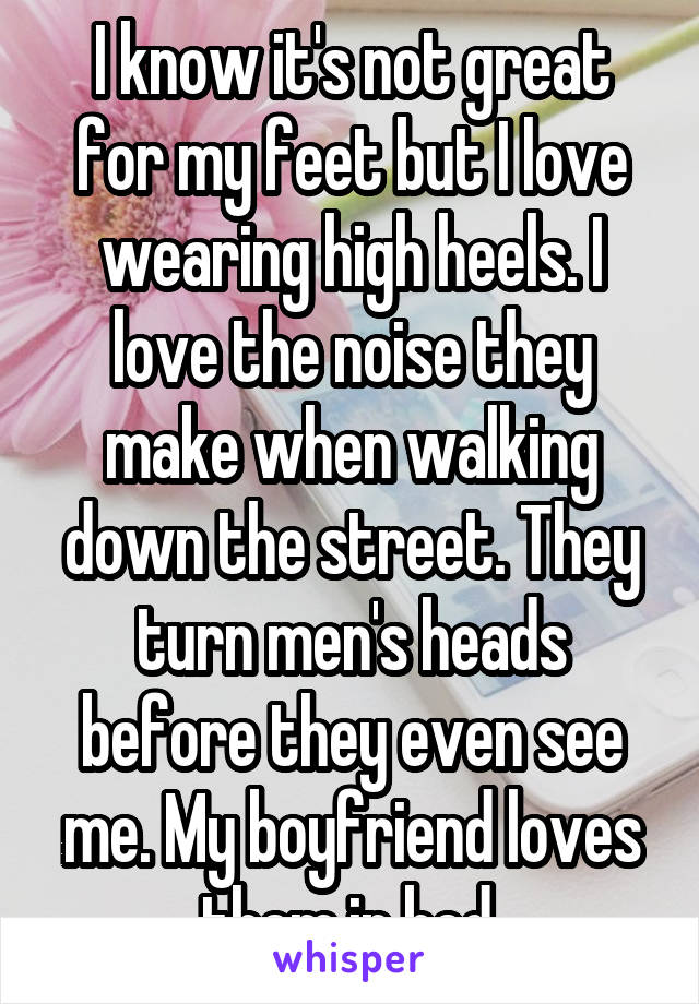 I know it's not great for my feet but I love wearing high heels. I love the noise they make when walking down the street. They turn men's heads before they even see me. My boyfriend loves them in bed.