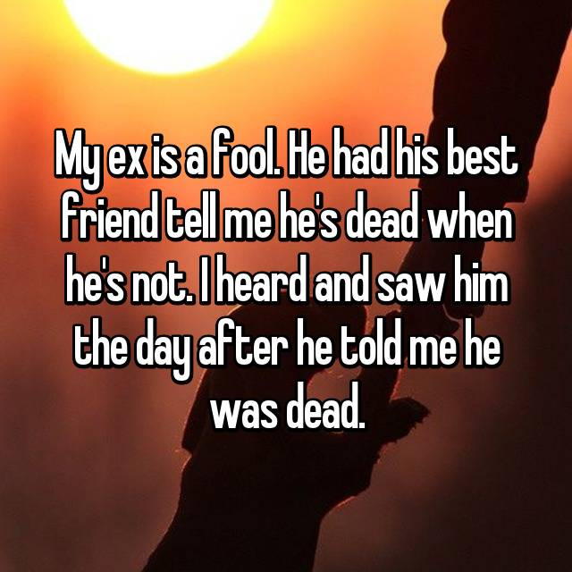 My ex is a fool. He had his best friend tell me he's dead when he's not. I heard and saw him the day after he told me he was dead.