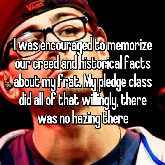 I was encouraged to memorize our creed and historical facts about my frat. My pledge class did all of that willingly, there was no hazing there