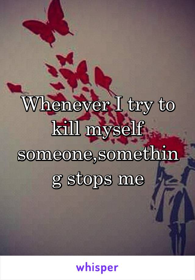 Whenever I try to kill myself someone,something stops me