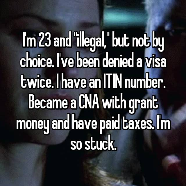 "I'm 23 and ""illegal,"" but not by choice. I've been denied a visa twice. I have an ITIN number. Became a CNA with grant money and have paid taxes. I'm so stuck."