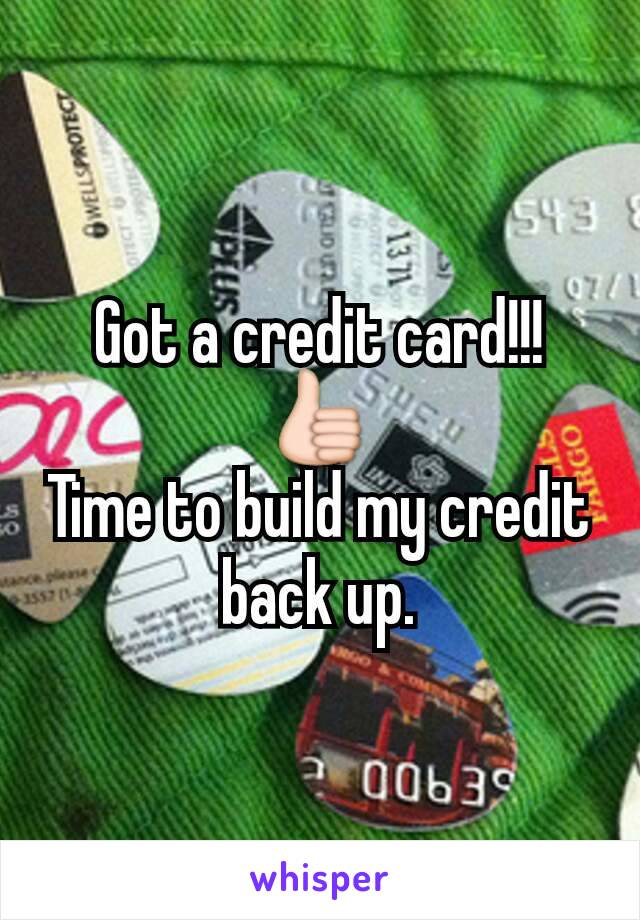 Got a credit card!!!👍 Time to build my credit back up.