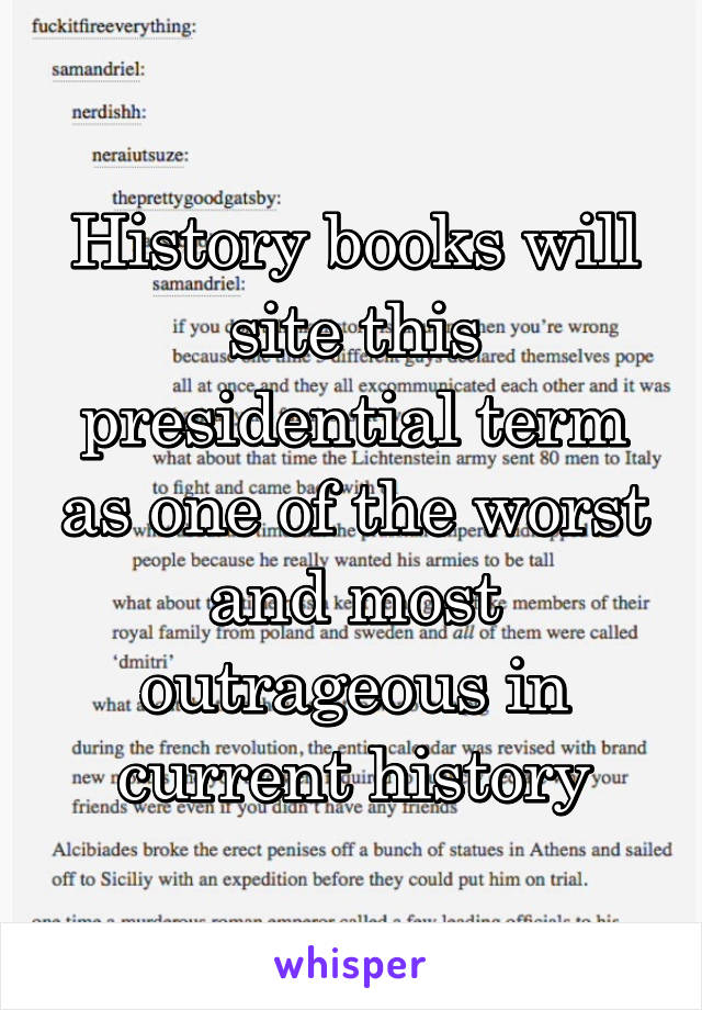 History books will site this presidential term as one of the worst and most outrageous in current history