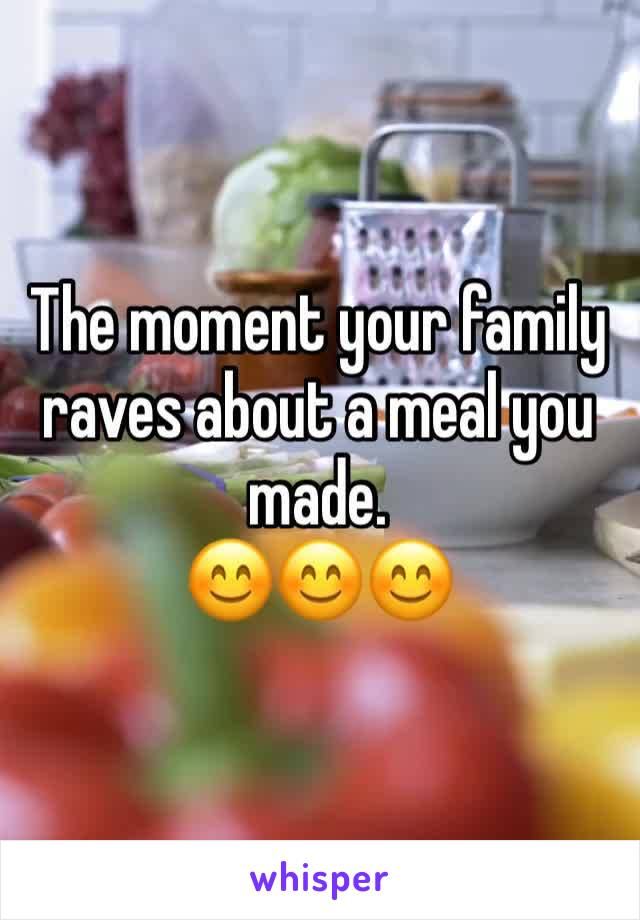 The moment your family raves about a meal you made. 😊😊😊