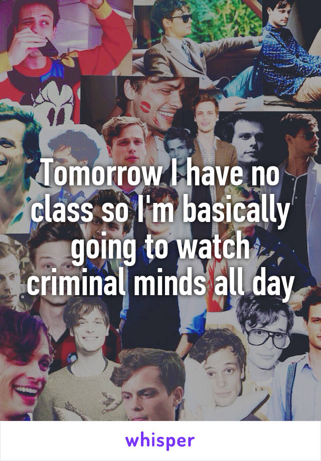 Tomorrow I have no class so I'm basically going to watch criminal minds all day