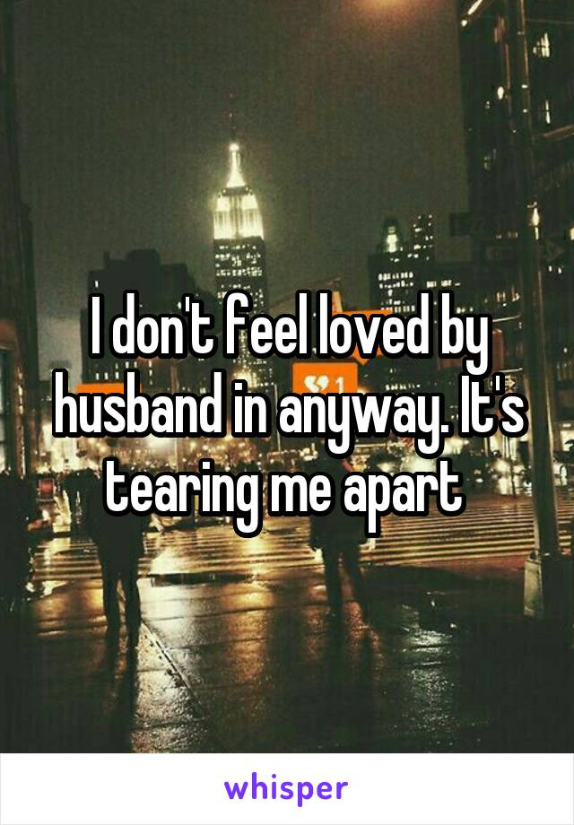 I don't feel loved by husband in anyway. It's tearing me apart