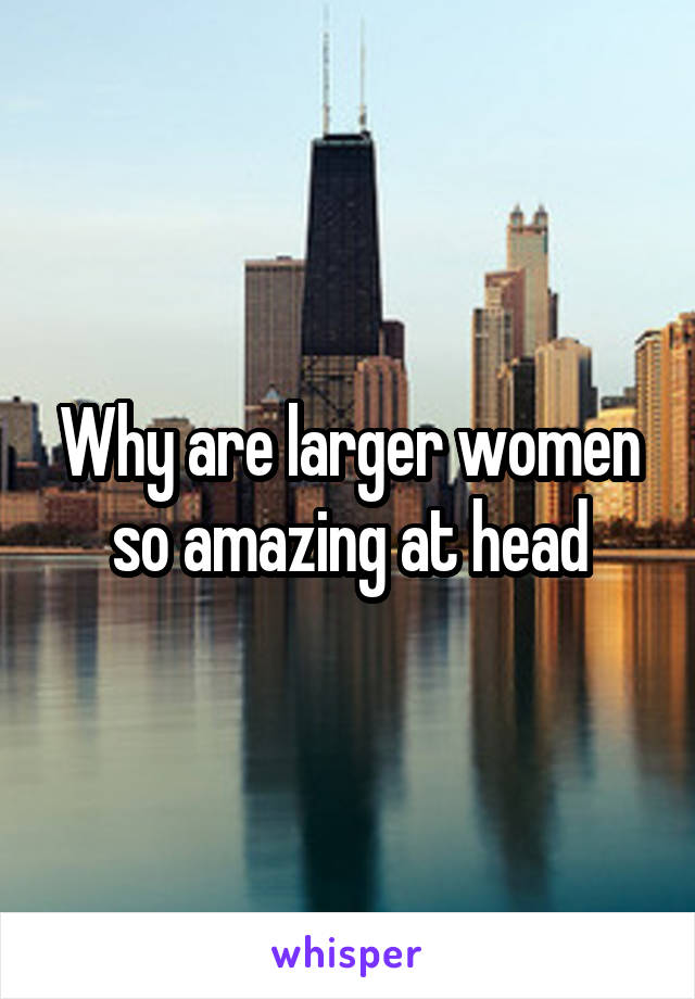 Why are larger women so amazing at head