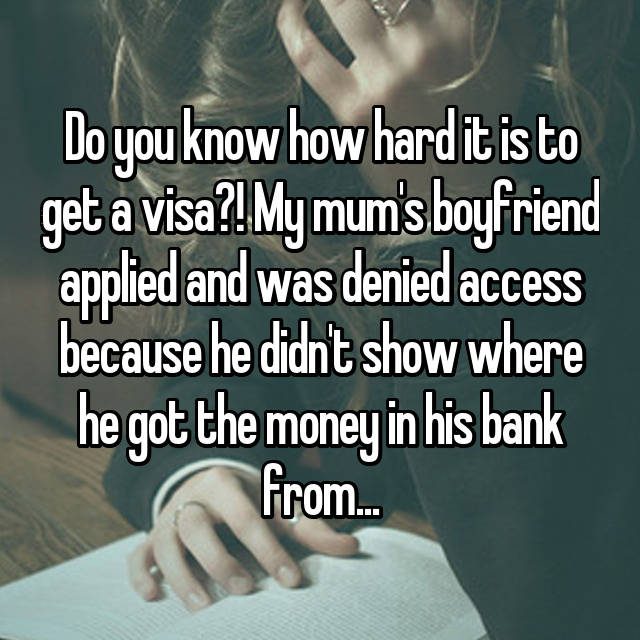 Do you know how hard it is to get a visa?! My mum's boyfriend applied and was denied access because he didn't show where he got the money in his bank from...