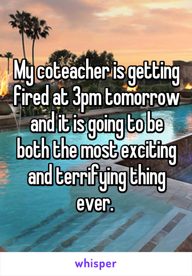 My coteacher is getting fired at 3pm tomorrow and it is going to be both the most exciting and terrifying thing ever.