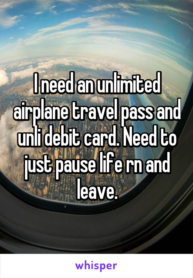 I need an unlimited airplane travel pass and unli debit card. Need to just pause life rn and leave.