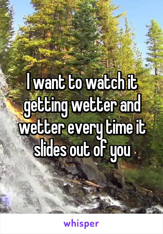 I want to watch it getting wetter and wetter every time it slides out of you