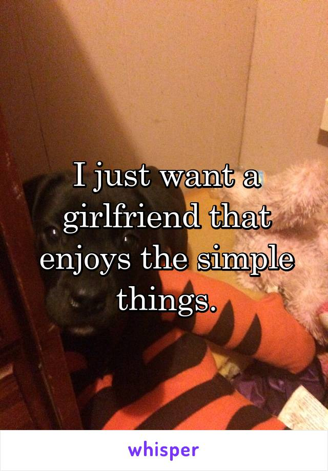 I just want a girlfriend that enjoys the simple things.