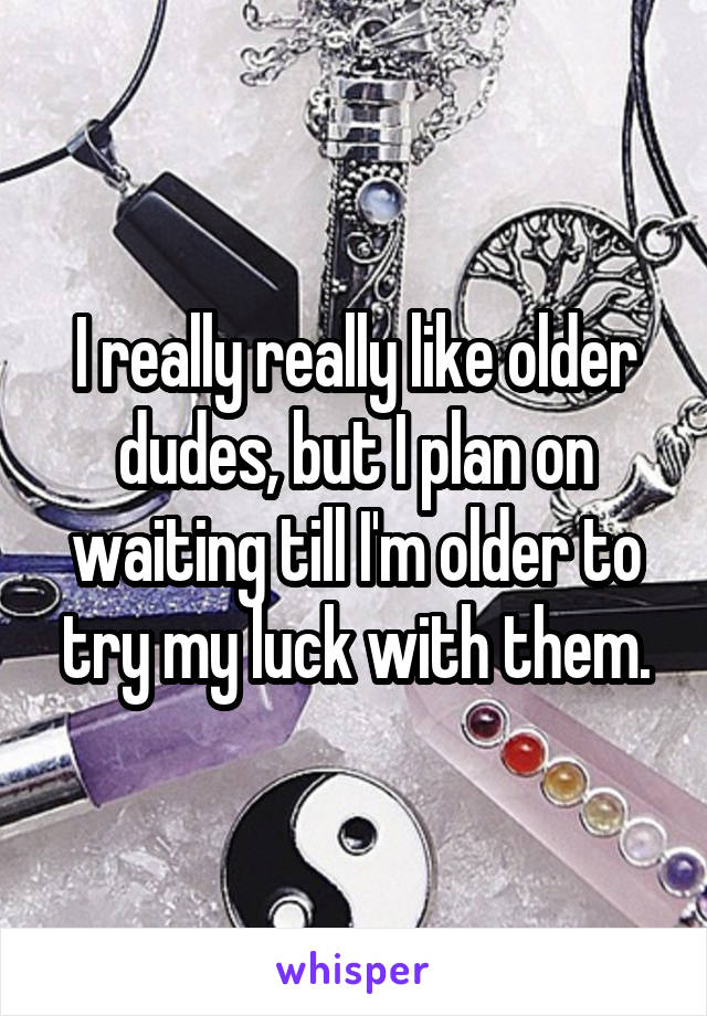 I really really like older dudes, but I plan on waiting till I'm older to try my luck with them.