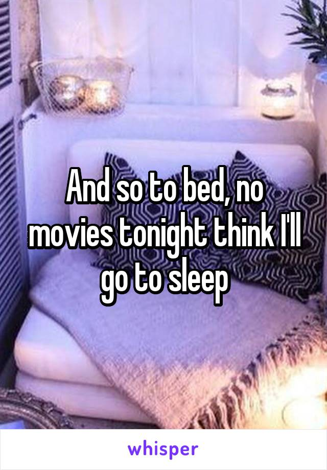 And so to bed, no movies tonight think I'll go to sleep