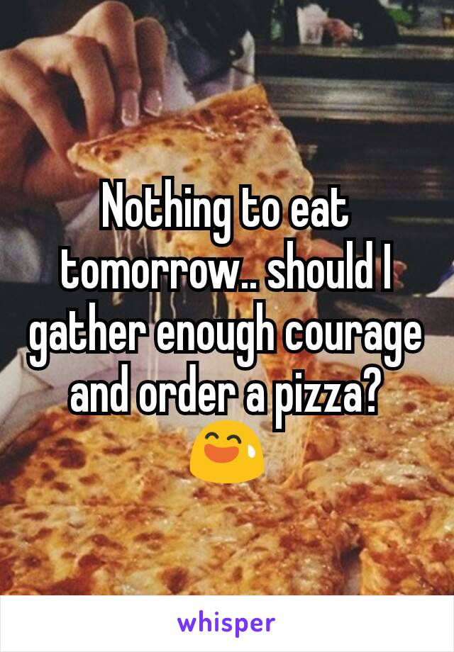 Nothing to eat tomorrow.. should I gather enough courage and order a pizza? 😅