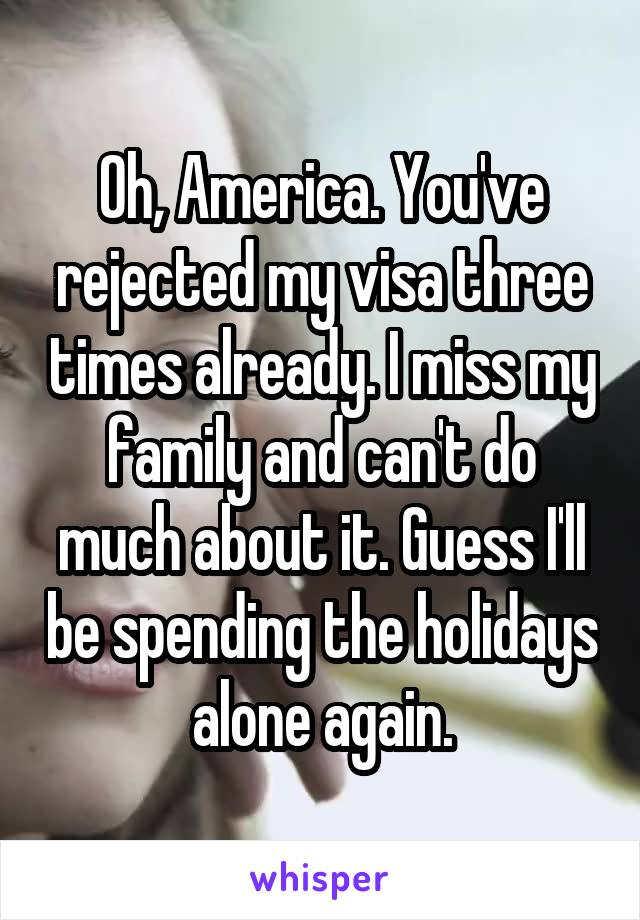 Oh, America. You've rejected my visa three times already. I miss my family and can't do much about it. Guess I'll be spending the holidays alone again.