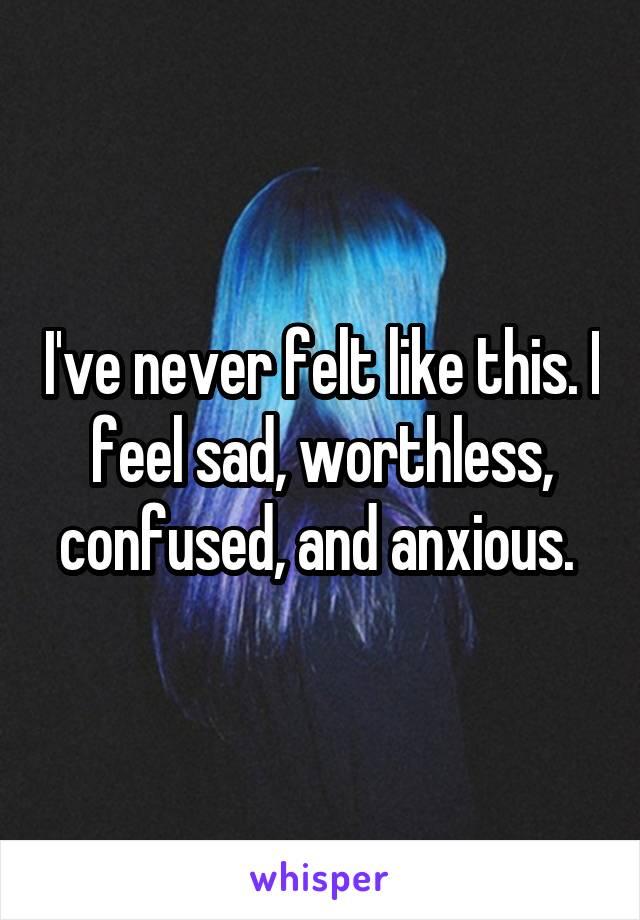 I've never felt like this. I feel sad, worthless, confused, and anxious.