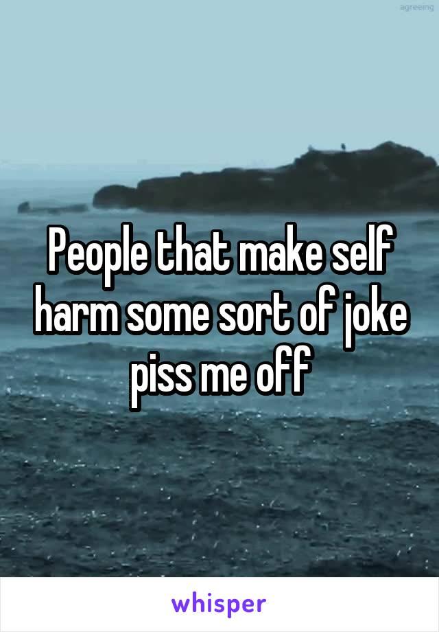 People that make self harm some sort of joke piss me off