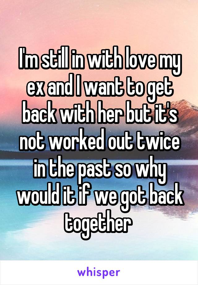 I'm still in with love my ex and I want to get back with her but it's not worked out twice in the past so why would it if we got back together