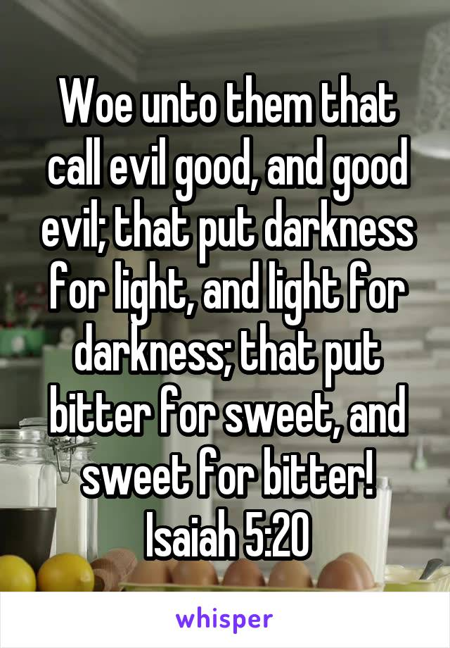 Woe unto them that call evil good, and good evil; that put darkness for light, and light for darkness; that put bitter for sweet, and sweet for bitter! Isaiah 5:20