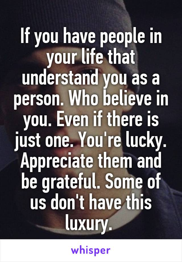 If you have people in your life that understand you as a person. Who believe in you. Even if there is just one. You're lucky. Appreciate them and be grateful. Some of us don't have this luxury.