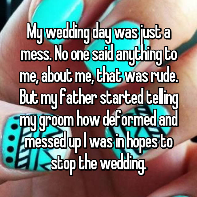 My wedding day was just a mess. No one said anything to me, about me, that was rude. But my father started telling my groom how deformed and messed up I was in hopes to stop the wedding.