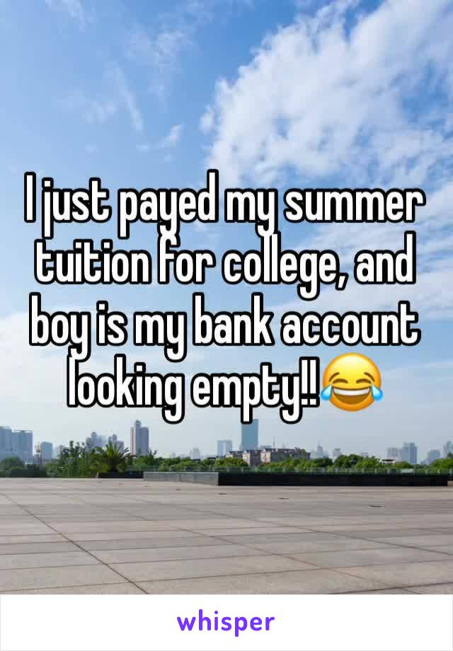 I just payed my summer tuition for college, and boy is my bank account looking empty!!😂