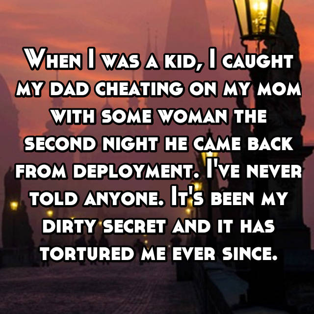 When I was a kid, I caught my dad cheating on my mom with some woman the second night he came back from deployment. I've never told anyone. It's been my dirty secret and it has tortured me ever since.