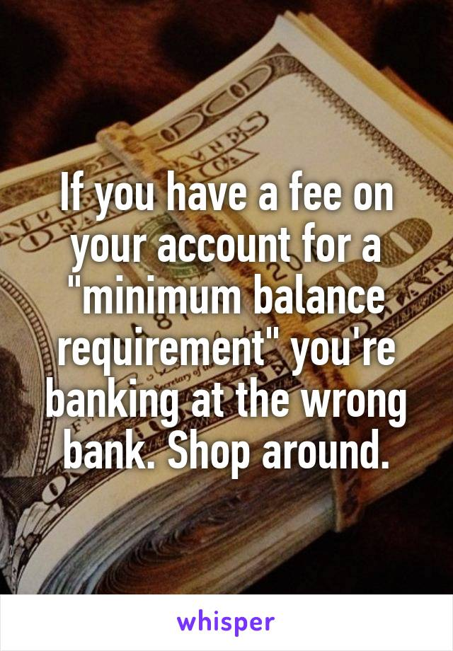 "If you have a fee on your account for a ""minimum balance requirement"" you're banking at the wrong bank. Shop around."