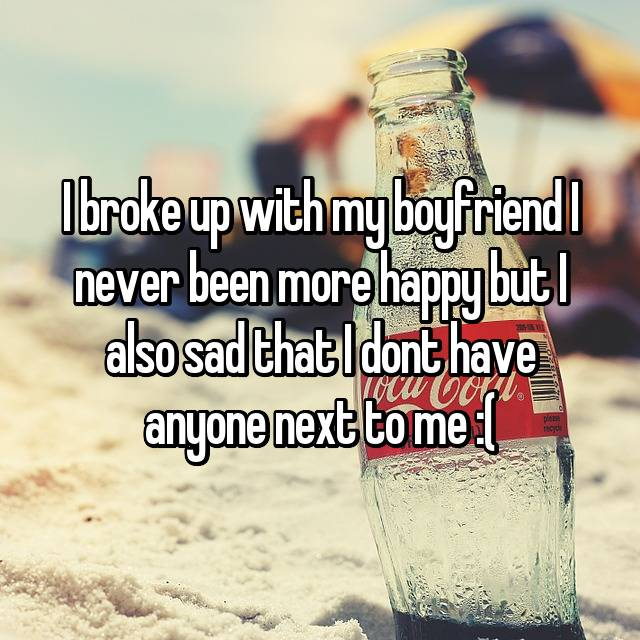 I broke up with my boyfriend I never been more happy but I also sad that I dont have anyone next to me :(