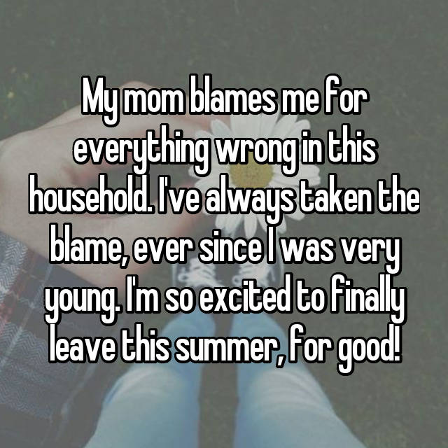 My mom blames me for everything wrong in this household. I've always taken the blame, ever since I was very young. I'm so excited to finally leave this summer, for good!