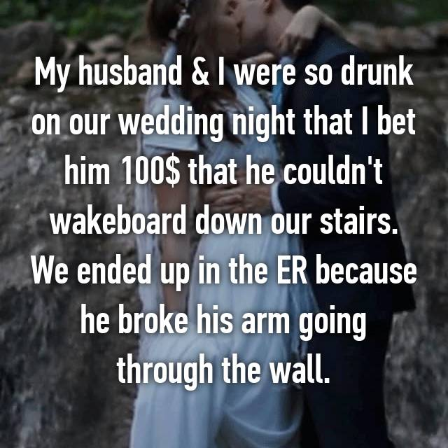 My husband & I were so drunk on our wedding night that I bet him 100$ that he couldn't wakeboard down our stairs. We ended up in the ER because he broke his arm going through the wall.