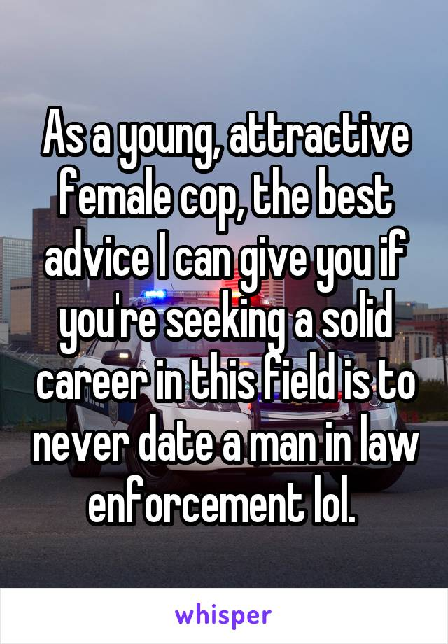 As a young, attractive female cop, the best advice I can give you if you're seeking a solid career in this field is to never date a man in law enforcement lol.