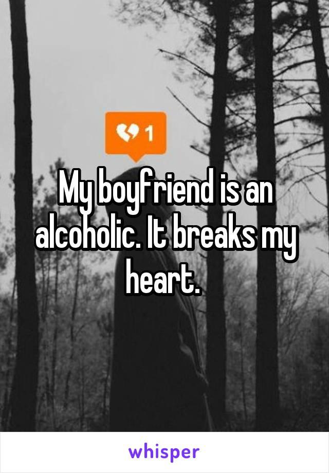 My boyfriend is an alcoholic. It breaks my heart.