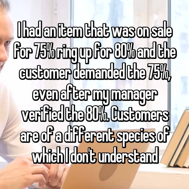 I had an item that was on sale for 75% ring up for 80% and the customer demanded the 75%, even after my manager verified the 80%. Customers are of a different species of which I don't understand