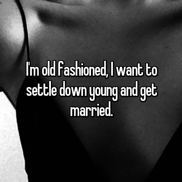 I'm old fashioned, I want to settle down young and get married.