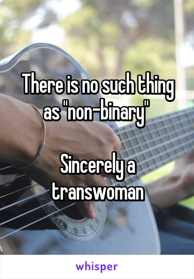 """There is no such thing as """"non-binary""""   Sincerely a transwoman"""