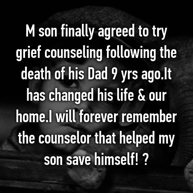 M son finally agreed to try grief counseling following the death of his Dad 9 yrs ago.It has changed his life & our home.I will forever remember the counselor that helped my son save himself! ❤
