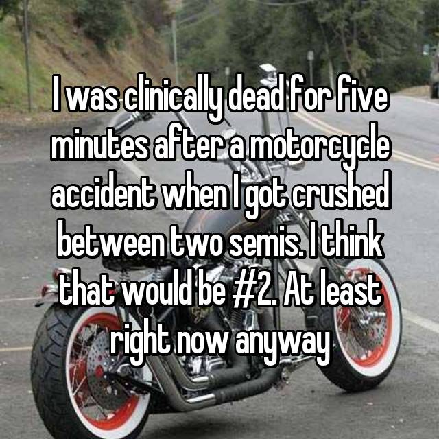I was clinically dead for five minutes after a motorcycle accident when I got crushed between two semis. I think that would be #2. At least right now anyway